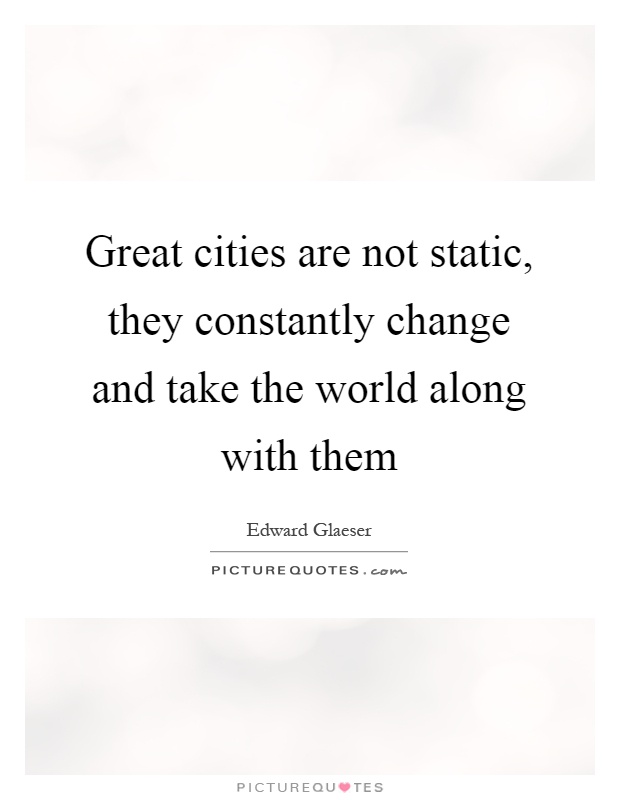Great cities are not static, they constantly change and take the world along with them Picture Quote #1