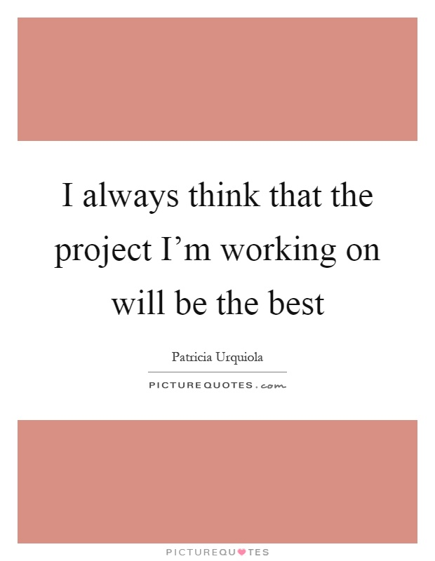 I always think that the project I'm working on will be the best Picture Quote #1