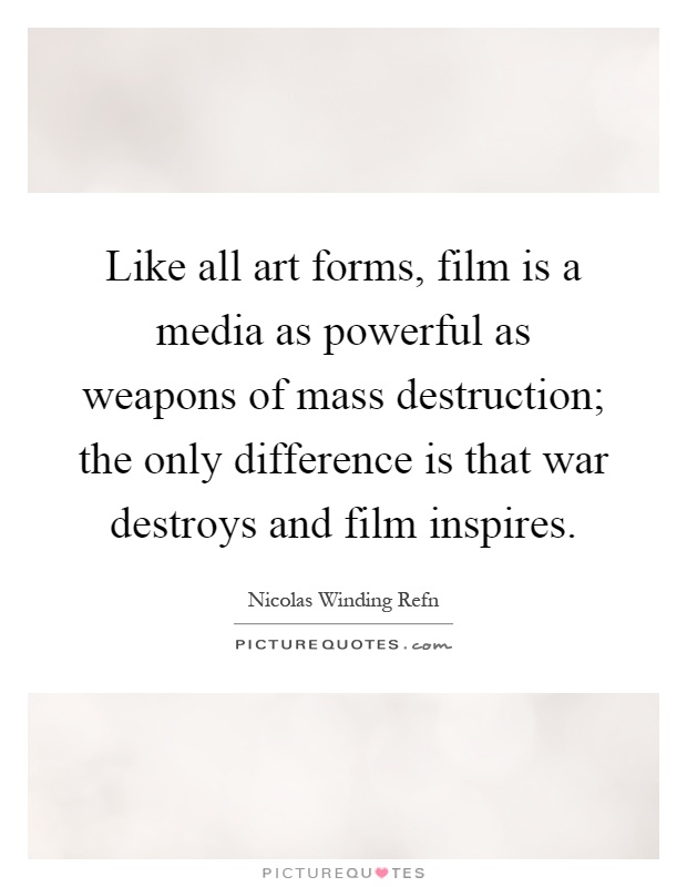 Like all art forms, film is a media as powerful as weapons of mass destruction; the only difference is that war destroys and film inspires Picture Quote #1