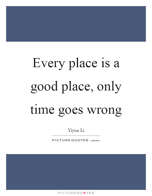 Every place is a good place, only time goes wrong Picture Quote #1