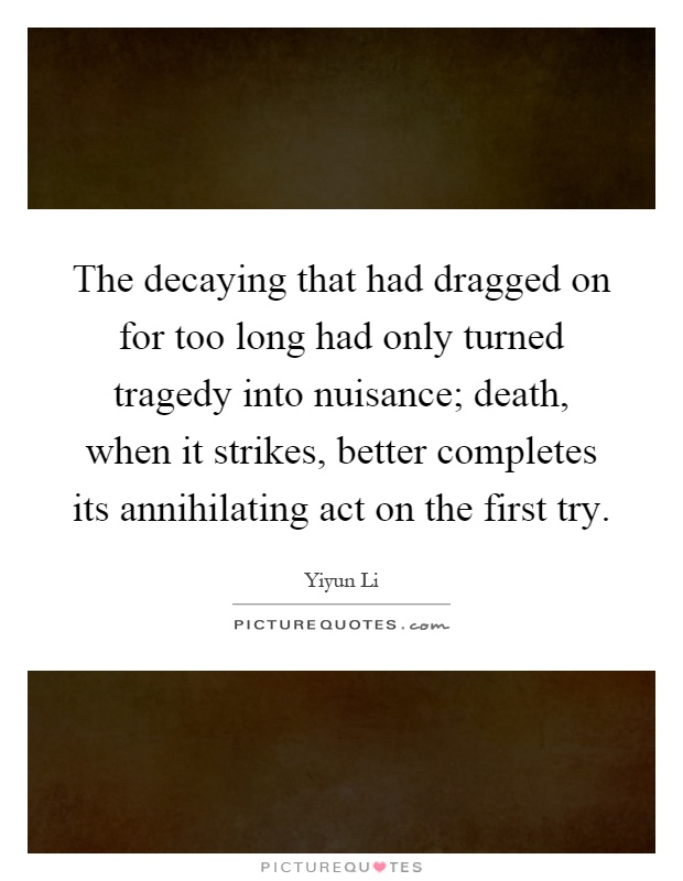 The decaying that had dragged on for too long had only turned tragedy into nuisance; death, when it strikes, better completes its annihilating act on the first try Picture Quote #1