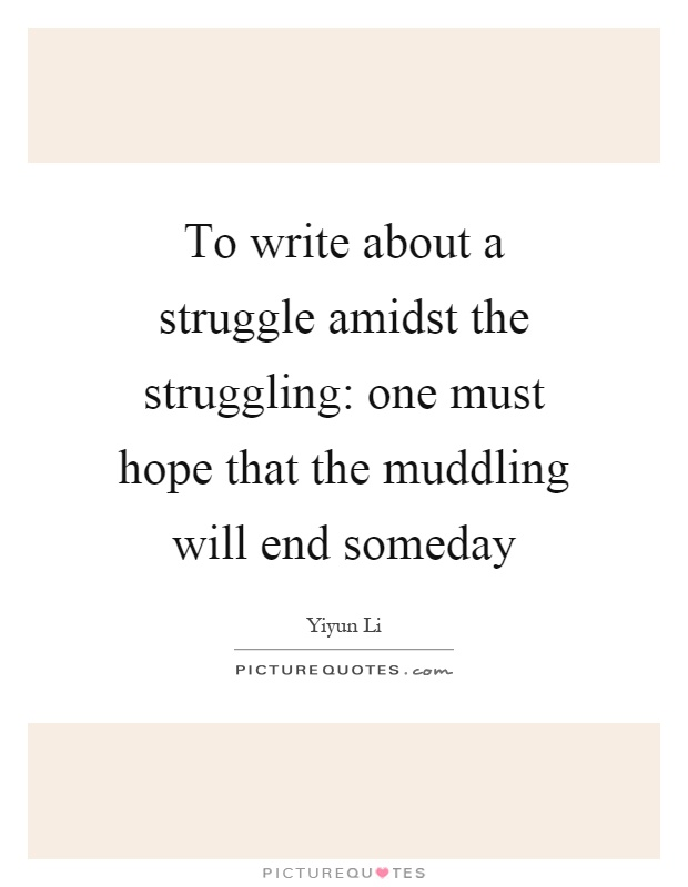 To write about a struggle amidst the struggling: one must hope that the muddling will end someday Picture Quote #1