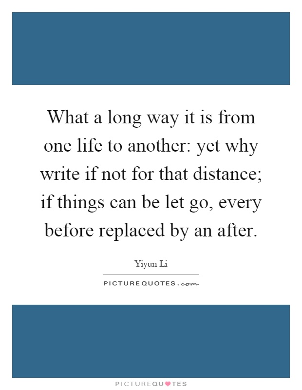 What a long way it is from one life to another: yet why write if not for that distance; if things can be let go, every before replaced by an after Picture Quote #1
