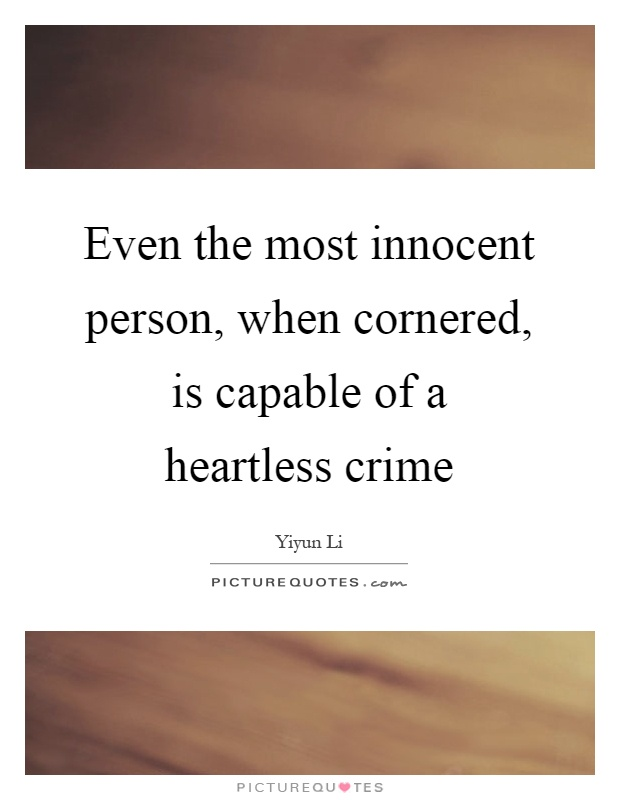 Even the most innocent person, when cornered, is capable of a heartless crime Picture Quote #1