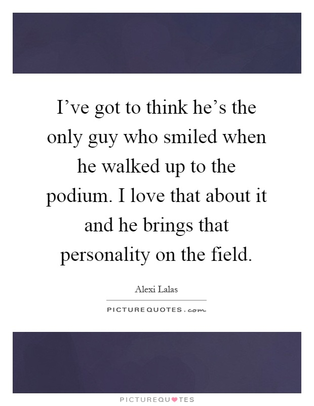 I've got to think he's the only guy who smiled when he walked up to the podium. I love that about it and he brings that personality on the field Picture Quote #1