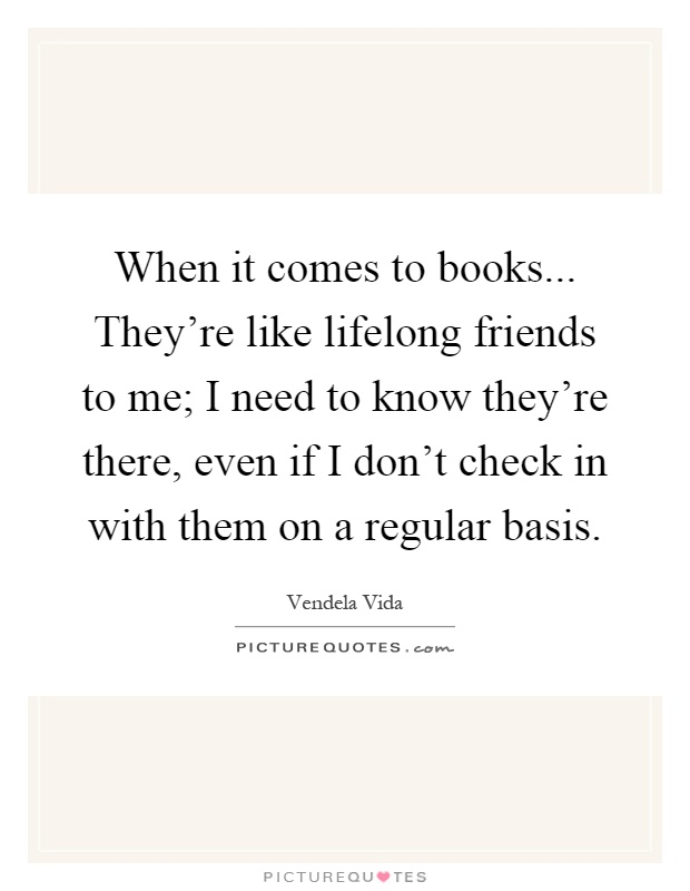 When it comes to books... They\'re like lifelong friends to ...