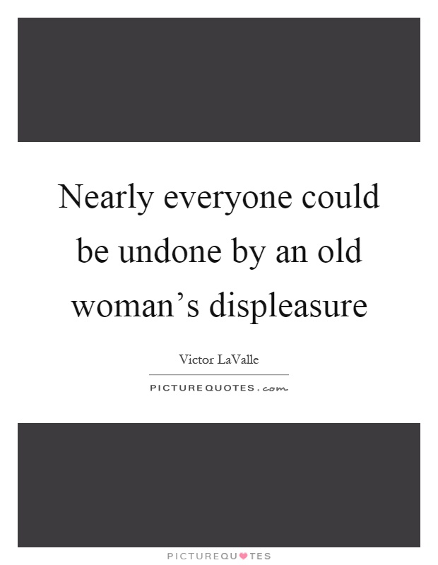 Nearly everyone could be undone by an old woman's displeasure Picture Quote #1