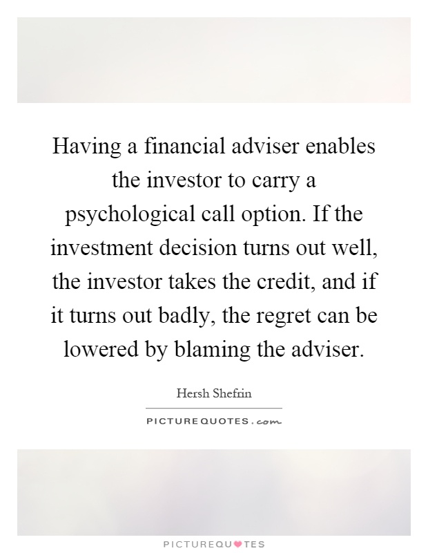 Having a financial adviser enables the investor to carry a psychological call option. If the investment decision turns out well, the investor takes the credit, and if it turns out badly, the regret can be lowered by blaming the adviser Picture Quote #1