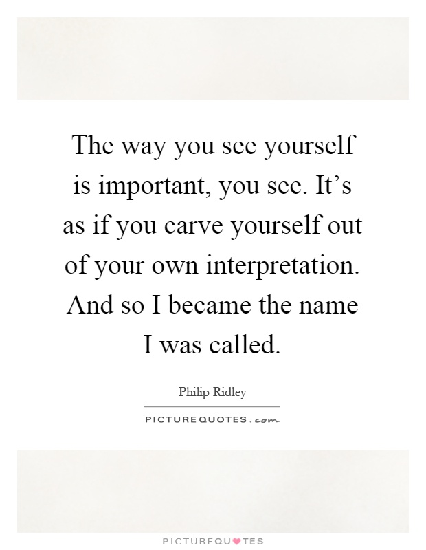 The way you see yourself is important, you see. It's as if you carve yourself out of your own interpretation. And so I became the name I was called Picture Quote #1