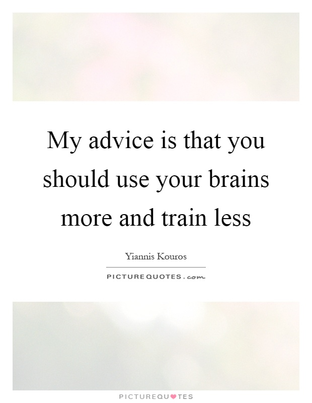 My advice is that you should use your brains more and train less Picture Quote #1