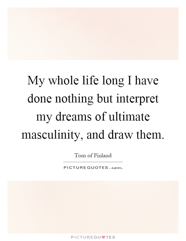 My whole life long I have done nothing but interpret my dreams of ultimate masculinity, and draw them Picture Quote #1