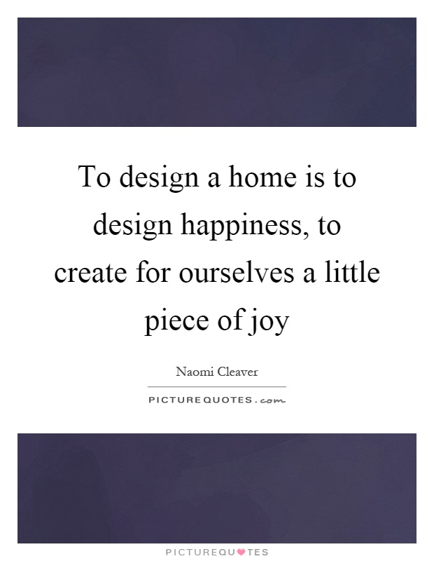 To design a home is to design happiness, to create for ourselves a little piece of joy Picture Quote #1