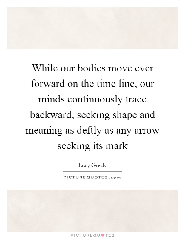 While our bodies move ever forward on the time line, our minds continuously trace backward, seeking shape and meaning as deftly as any arrow seeking its mark Picture Quote #1