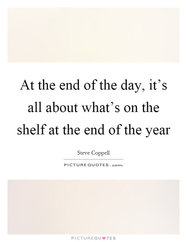 At the end of the day, it's all about what's on the shelf at the end of the year Picture Quote #1