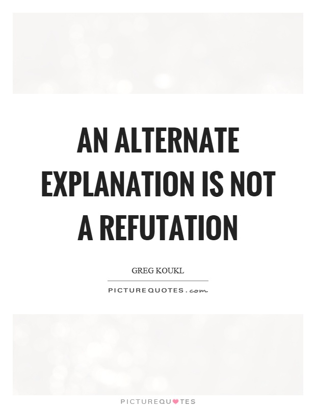 An alternate explanation is not a refutation Picture Quote #1
