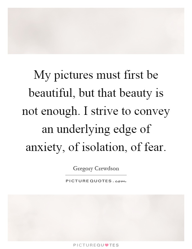 My pictures must first be beautiful, but that beauty is not enough. I strive to convey an underlying edge of anxiety, of isolation, of fear Picture Quote #1