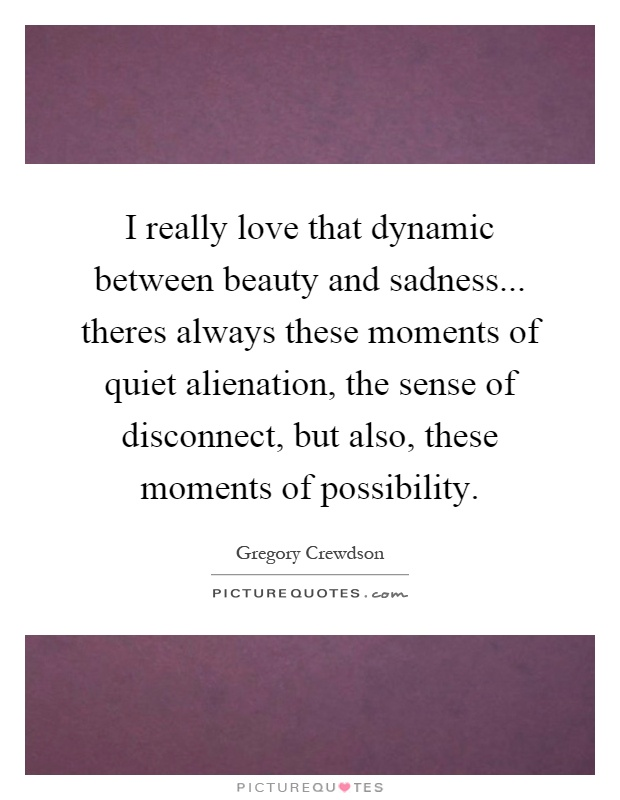 I really love that dynamic between beauty and sadness... theres always these moments of quiet alienation, the sense of disconnect, but also, these moments of possibility Picture Quote #1