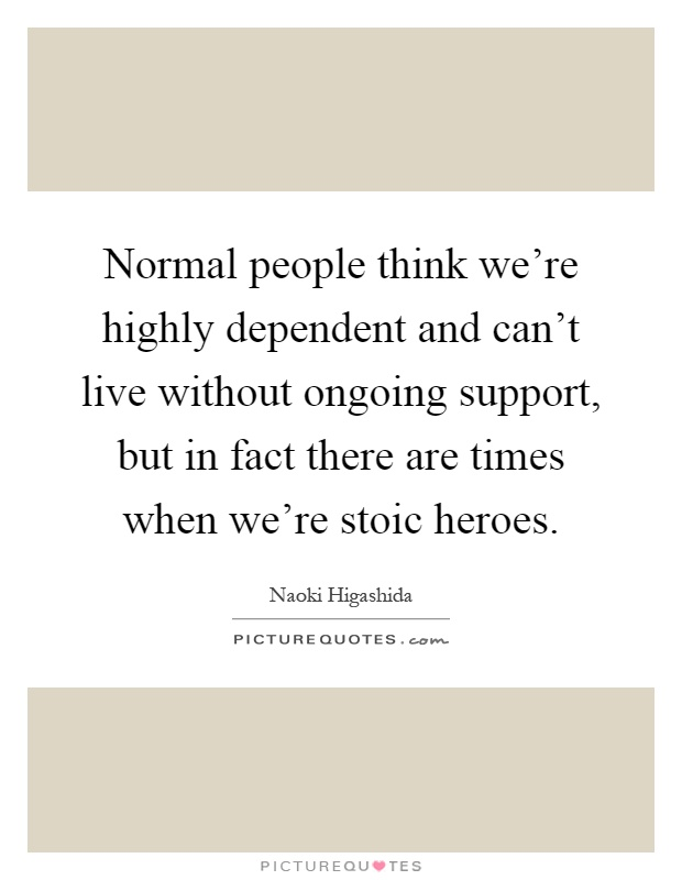 Normal people think we're highly dependent and can't live without ongoing support, but in fact there are times when we're stoic heroes Picture Quote #1