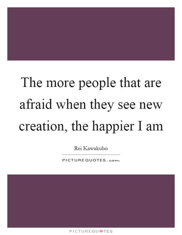 The more people that are afraid when they see new creation, the happier I am Picture Quote #1