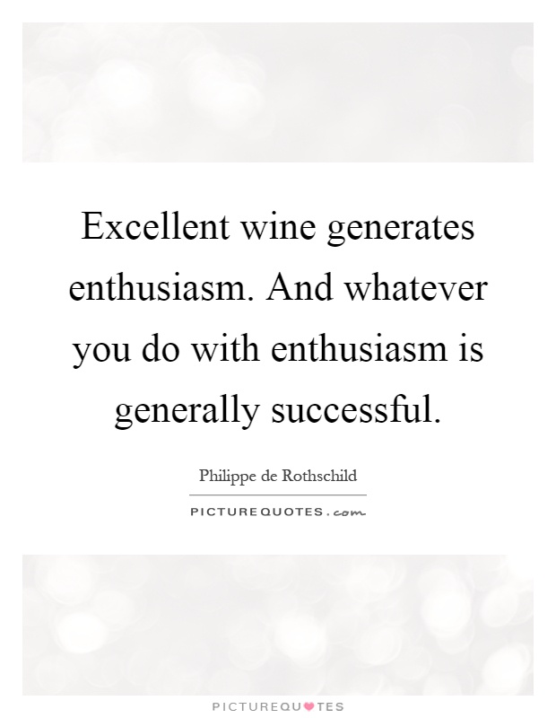 Excellent wine generates enthusiasm. And whatever you do with enthusiasm is generally successful Picture Quote #1