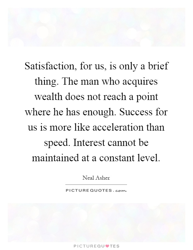 Satisfaction, for us, is only a brief thing. The man who acquires wealth does not reach a point where he has enough. Success for us is more like acceleration than speed. Interest cannot be maintained at a constant level Picture Quote #1