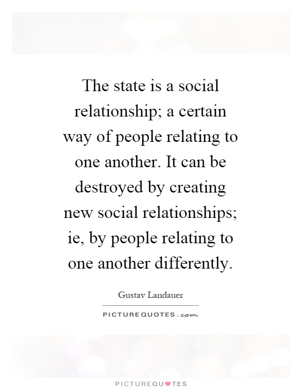 The state is a social relationship; a certain way of people relating to one another. It can be destroyed by creating new social relationships; ie, by people relating to one another differently Picture Quote #1