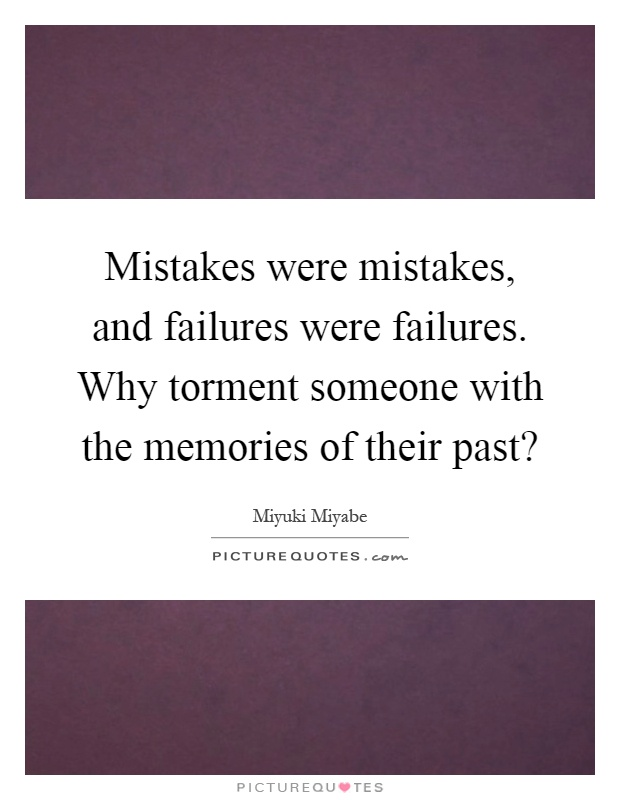 Mistakes were mistakes, and failures were failures. Why torment someone with the memories of their past? Picture Quote #1