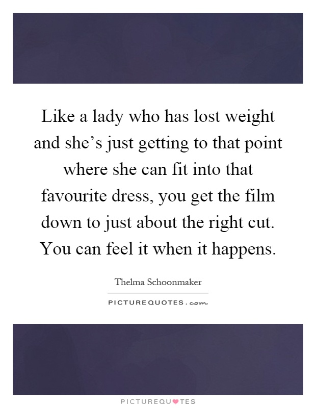 Like a lady who has lost weight and she's just getting to that point where she can fit into that favourite dress, you get the film down to just about the right cut. You can feel it when it happens Picture Quote #1