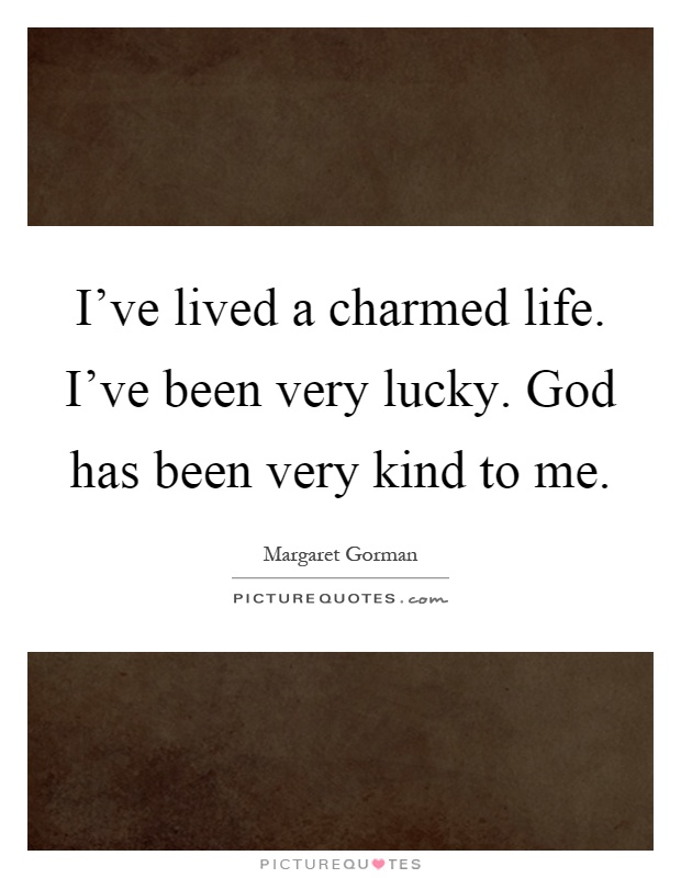 I've lived a charmed life. I've been very lucky. God has been very kind to me Picture Quote #1