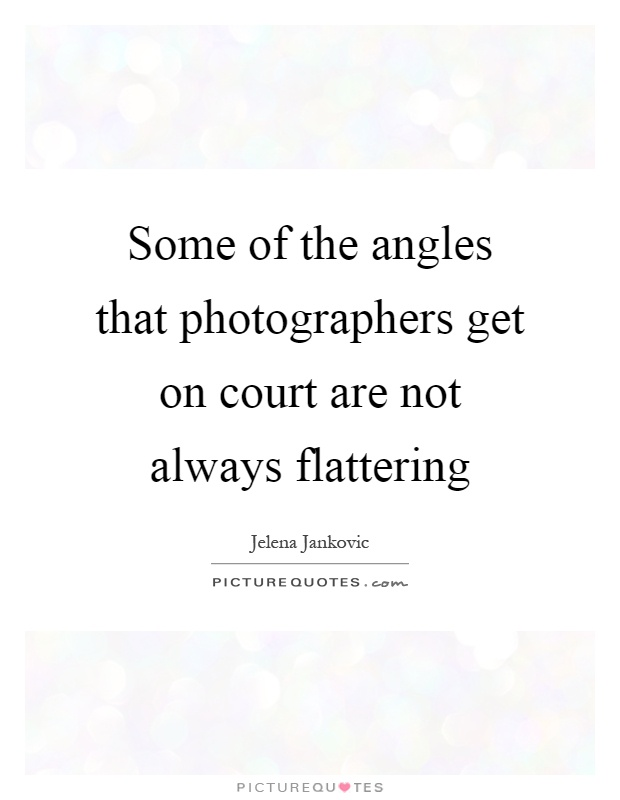 Some of the angles that photographers get on court are not always flattering Picture Quote #1