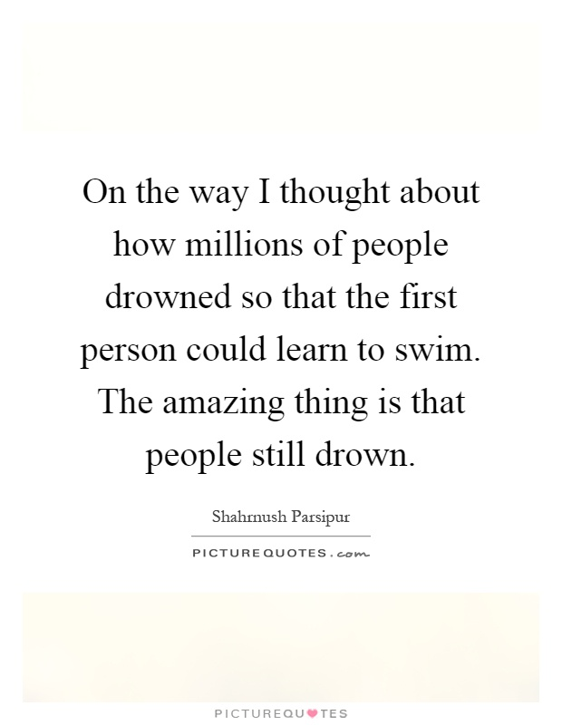 On the way I thought about how millions of people drowned so that the first person could learn to swim. The amazing thing is that people still drown Picture Quote #1