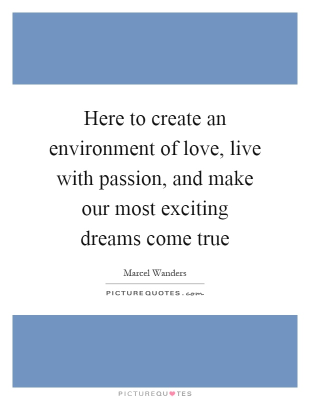 Here to create an environment of love, live with passion, and make our most exciting dreams come true Picture Quote #1