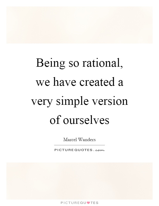 Being so rational, we have created a very simple version of ourselves Picture Quote #1