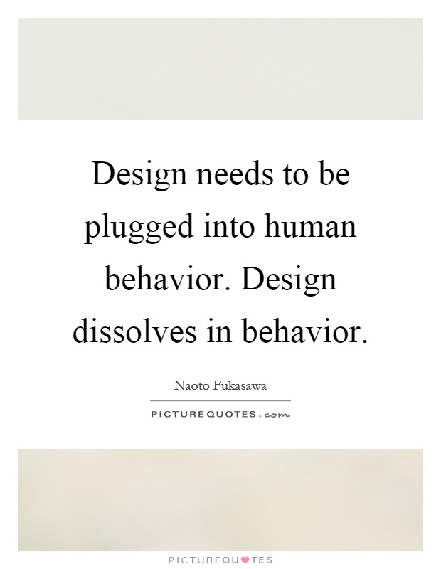 Design needs to be plugged into human behavior. Design dissolves in behavior Picture Quote #1