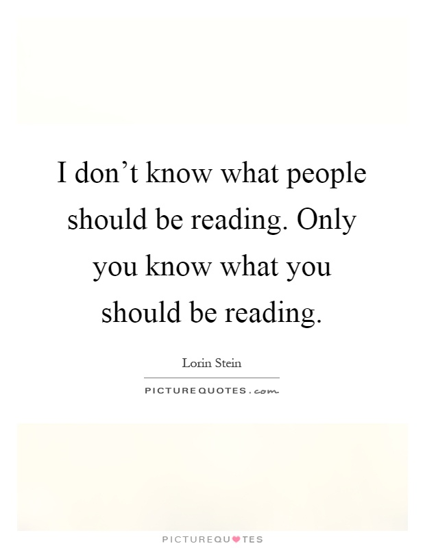 I don't know what people should be reading. Only you know what you should be reading Picture Quote #1