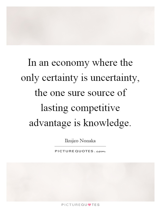In an economy where the only certainty is uncertainty, the one sure source of lasting competitive advantage is knowledge Picture Quote #1