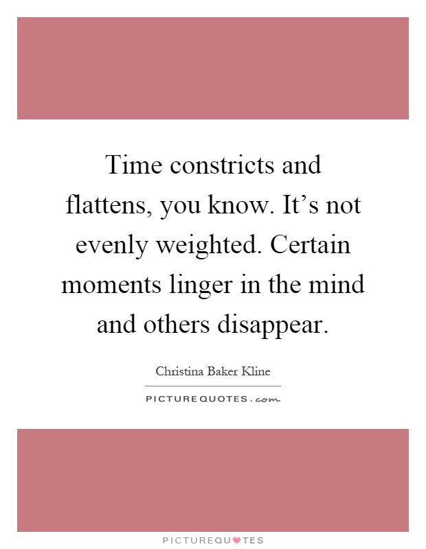 Time constricts and flattens, you know. It's not evenly weighted. Certain moments linger in the mind and others disappear Picture Quote #1