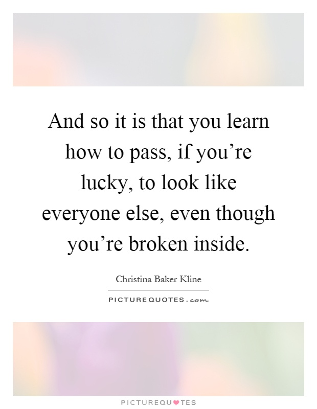 And so it is that you learn how to pass, if you're lucky, to look like everyone else, even though you're broken inside Picture Quote #1