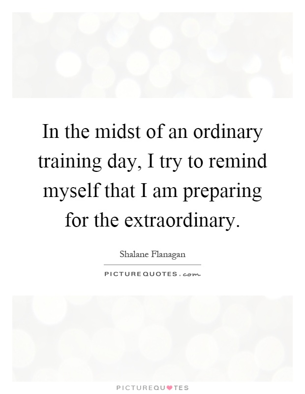 In the midst of an ordinary training day, I try to remind myself that I am preparing for the extraordinary Picture Quote #1