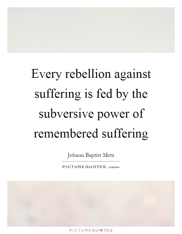 Every rebellion against suffering is fed by the subversive power of remembered suffering Picture Quote #1