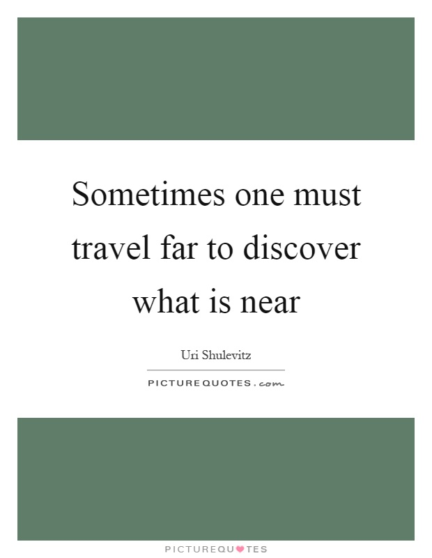 Sometimes one must travel far to discover what is near Picture Quote #1