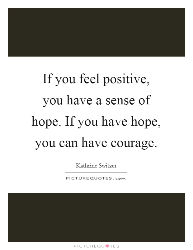 If you feel positive, you have a sense of hope. If you have hope, you can have courage Picture Quote #1