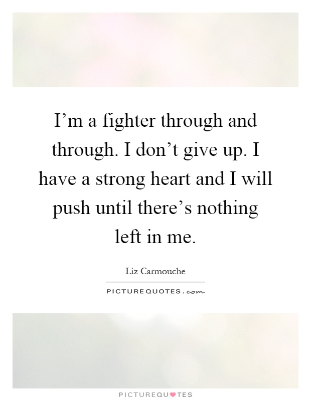 I'm a fighter through and through. I don't give up. I have a strong heart and I will push until there's nothing left in me Picture Quote #1