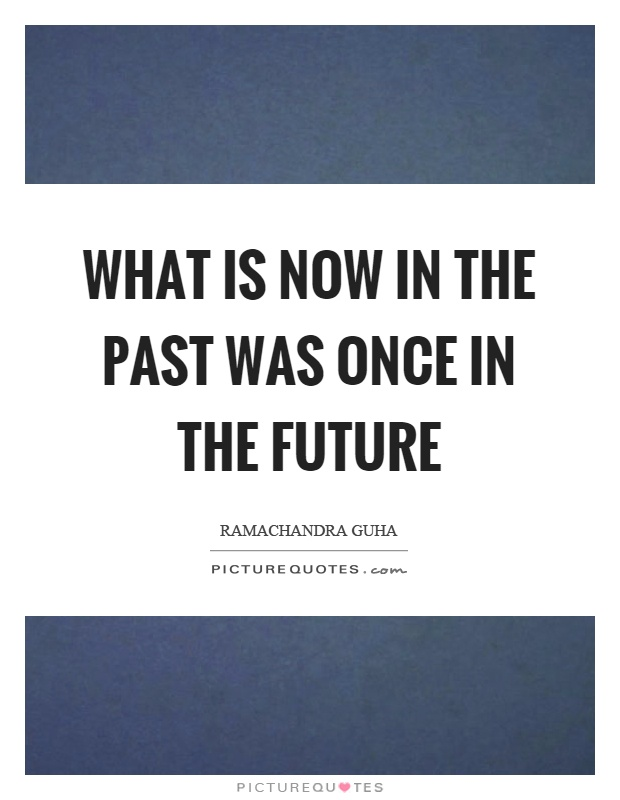 What is now in the past was once in the future Picture Quote #1