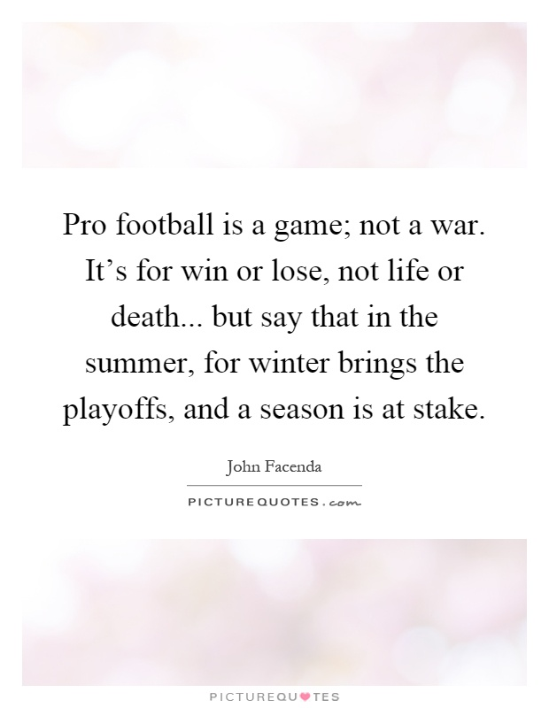 Pro football is a game; not a war. It's for win or lose, not life or death... but say that in the summer, for winter brings the playoffs, and a season is at stake Picture Quote #1