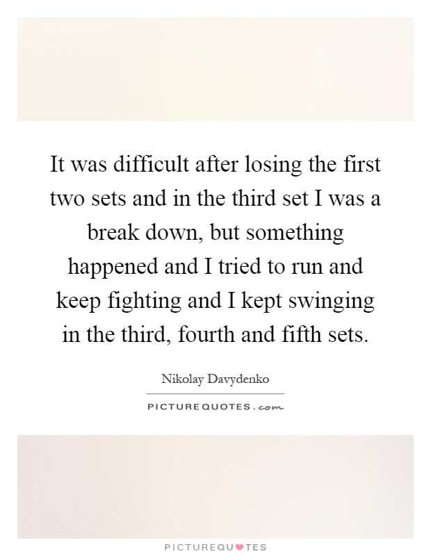 It was difficult after losing the first two sets and in the third set I was a break down, but something happened and I tried to run and keep fighting and I kept swinging in the third, fourth and fifth sets Picture Quote #1
