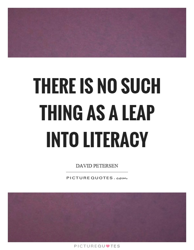 There is no such thing as a leap into literacy Picture Quote #1