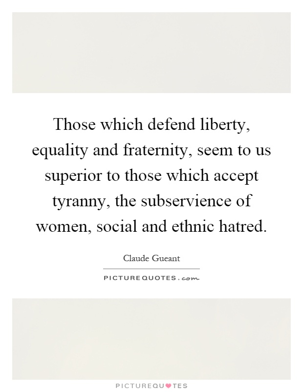 Those which defend liberty, equality and fraternity, seem to us superior to those which accept tyranny, the subservience of women, social and ethnic hatred Picture Quote #1