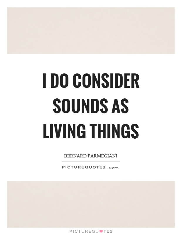 I do consider sounds as living things Picture Quote #1