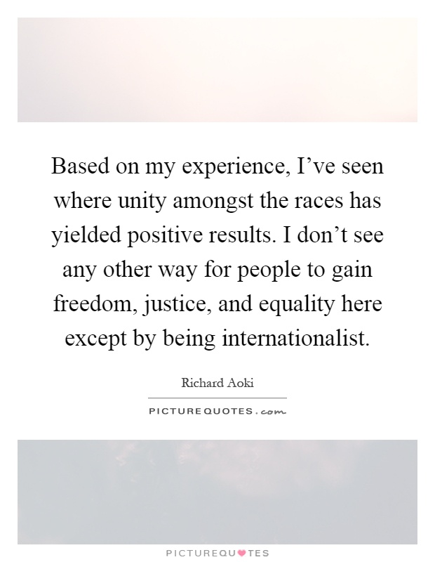 Based on my experience, I've seen where unity amongst the races has yielded positive results. I don't see any other way for people to gain freedom, justice, and equality here except by being internationalist Picture Quote #1